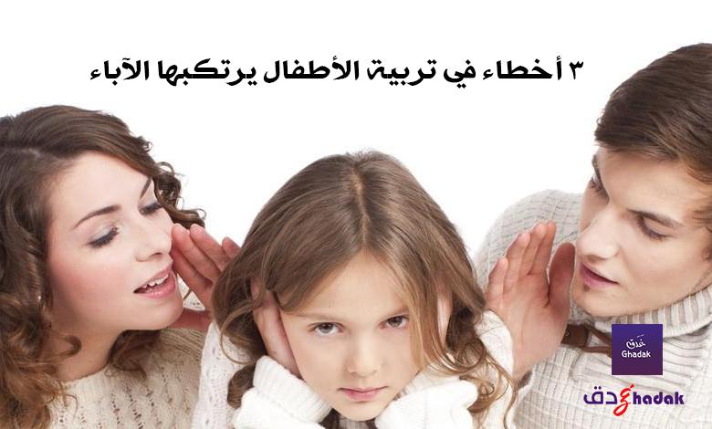 3 أخطاء في تربية الأطفال يرتكبها الآباء